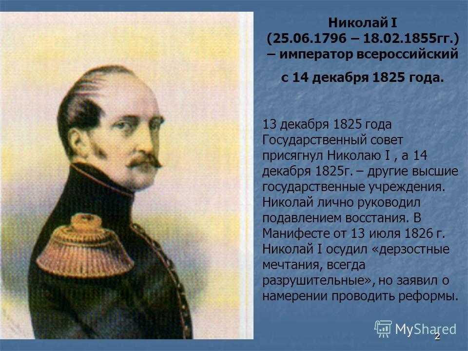 2 Николай I (25.06.1796 – 18.02.1855гг.) – император всероссийский с 14 декабря 1825 года. 13 декабря 1825 года Государственный совет присягнул Николаю I, а 14 декабря 1825г. – другие высшие государственные учреждения. Николай лично руководил подавле
