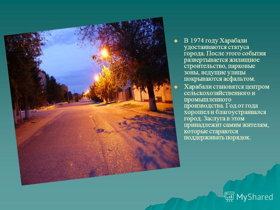 В 1974 году Харабали удостаиваются статуса города. После этого события развертывается жилищное строительство, парковые зоны, ведущие улицы покрываются асфальтом. Харабали становятся центром сельскохозяйственного и промышленного производства. Год от г