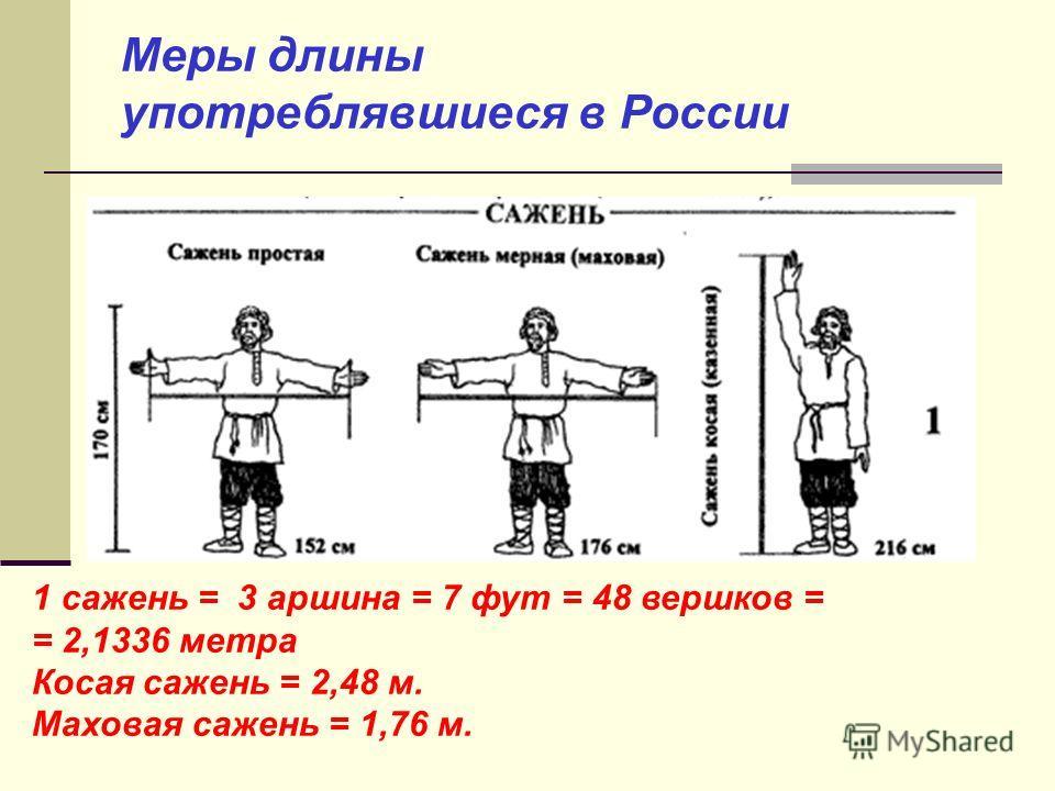 Меры длины употреблявшиеся в России 1 сажень = 3 аршина = 7 фут = 48 вершков = = 2,1336 метра Косая сажень = 2,48 м. Маховая сажень = 1,76 м.