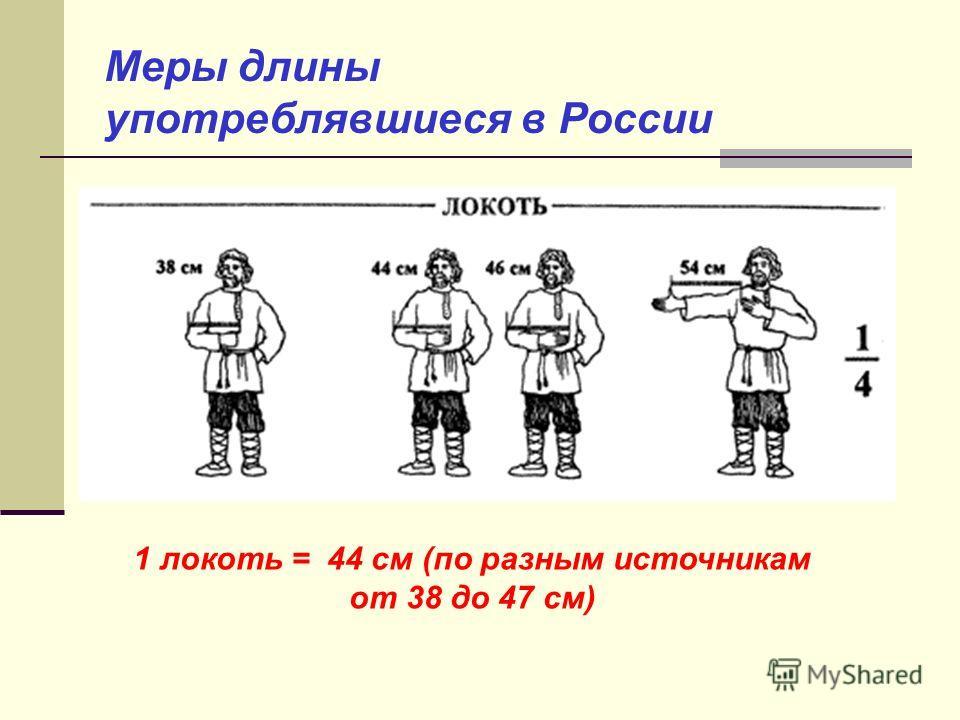 Меры длины употреблявшиеся в России 1 локоть = 44 см (по разным источникам от 38 до 47 cм)