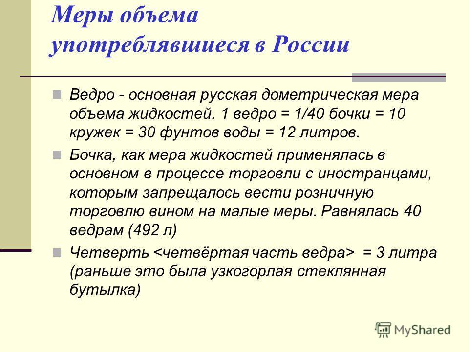 Меры объема употреблявшиеся в России Ведро - основная русская дометрическая мера объема жидкостей. 1 ведро = 1/40 бочки = 10 кружек = 30 фунтов воды = 12 литров. Бочка, как мера жидкостей применялась в основном в процессе торговли с иностранцами, кот