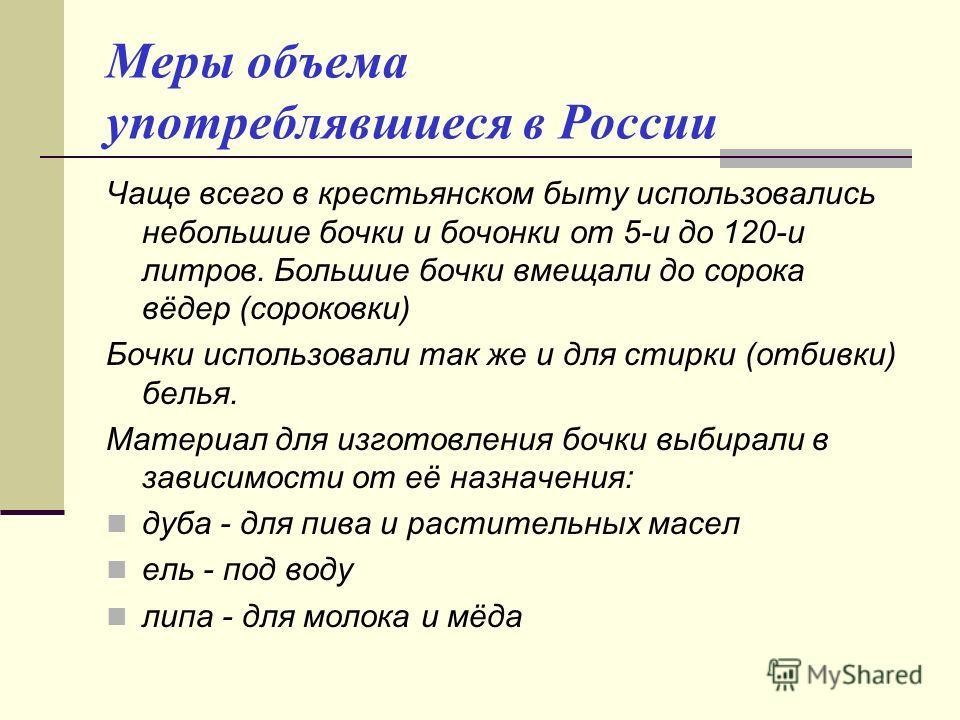 Меры объема употреблявшиеся в России Чаще всего в крестьянском быту использовались небольшие бочки и бочонки от 5-и до 120-и литров. Большие бочки вмещали до сорока вёдер (сороковки) Бочки использовали так же и для стирки (отбивки) белья. Материал дл