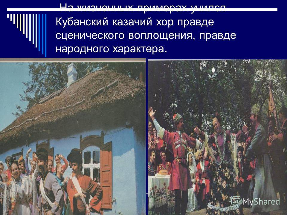 На жизненных примерах учился Кубанский казачий хор правде сценического воплощения, правде народного характера.