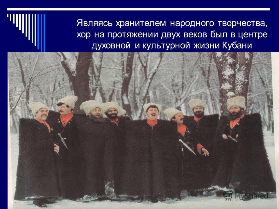 Являясь хранителем народного творчества, хор на протяжении двух веков был в центре духовной и культурной жизни Кубани