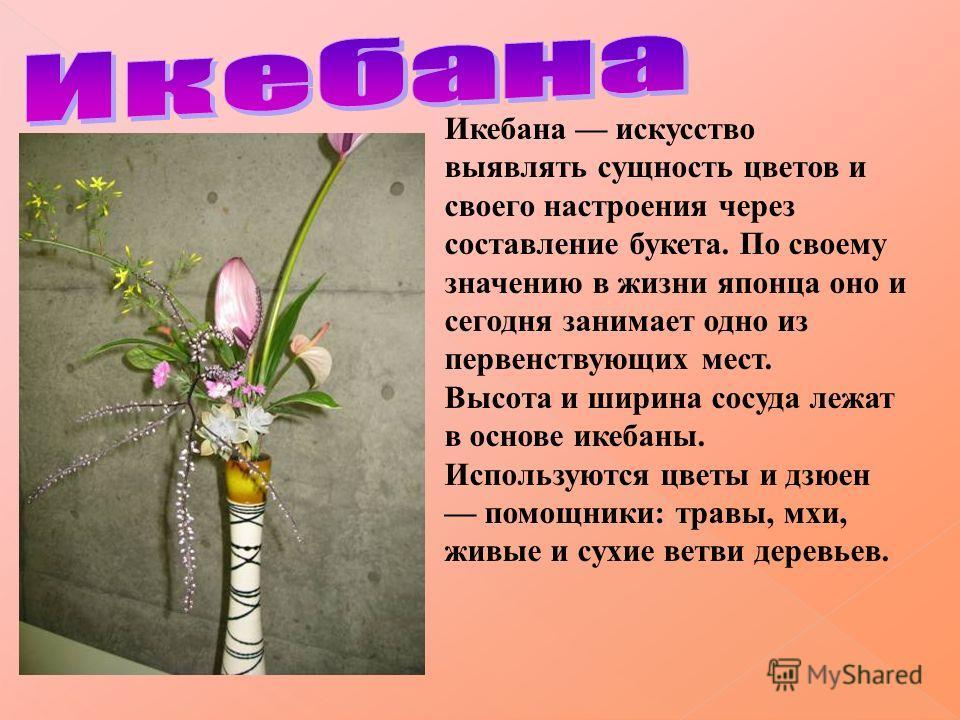 Икебана искусство выявлять сущность цветов и своего настроения через составление букета. По своему значению в жизни японца оно и сегодня занимает одно из первенствующих мест. Высота и ширина сосуда лежат в основе икебаны. Используются цветы и дзюен п