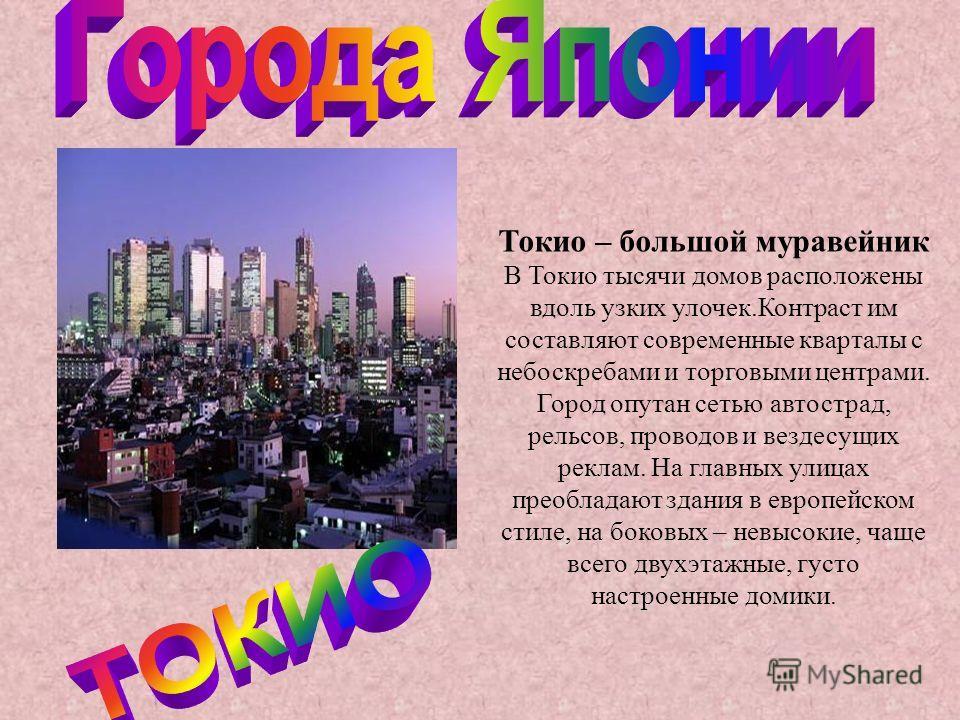 Токио – большой муравейник В Токио тысячи домов расположены вдоль узких улочек.Контраст им составляют современные кварталы с небоскребами и торговыми центрами. Город опутан сетью автострад, рельсов, проводов и вездесущих реклам. На главных улицах пре