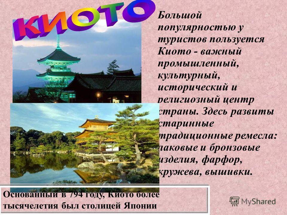 Большой популярностью у туристов пользуется Киото - важный промышленный, культурный, исторический и религиозный центр страны. Здесь развиты старинные традиционные ремесла: лаковые и бронзовые изделия, фарфор, кружева, вышивки. Основанный в 794 году,