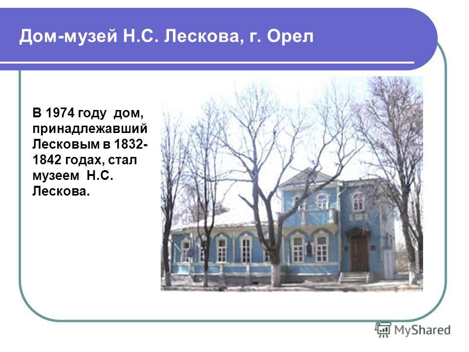 Дом-музей Н.С. Лескова, г. Орел В 1974 году дом, принадлежавший Лесковым в 1832- 1842 годах, стал музеем Н.С. Лескова.