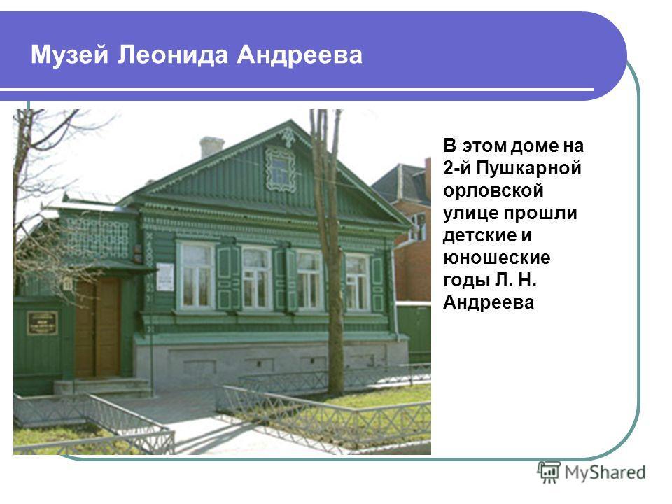 Музей Леонида Андреева В этом доме на 2-й Пушкарной орловской улице прошли детские и юношеские годы Л. Н. Андреева