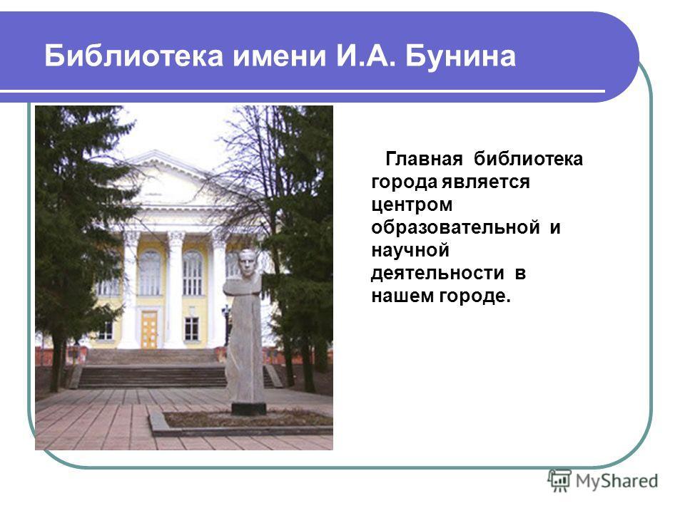 Библиотека имени И.А. Бунина Главная библиотека города является центром образовательной и научной деятельности в нашем городе.