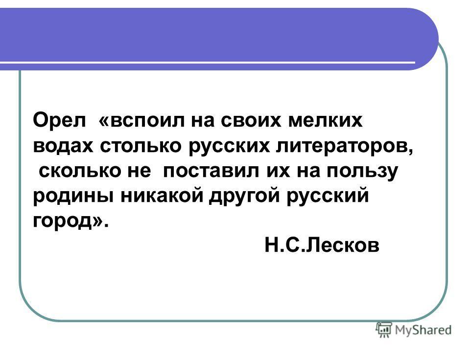 Орел «вспоил на своих мелких водах столько русских литераторов, сколько не поставил их на пользу родины никакой другой русский город». Н.С.Лесков