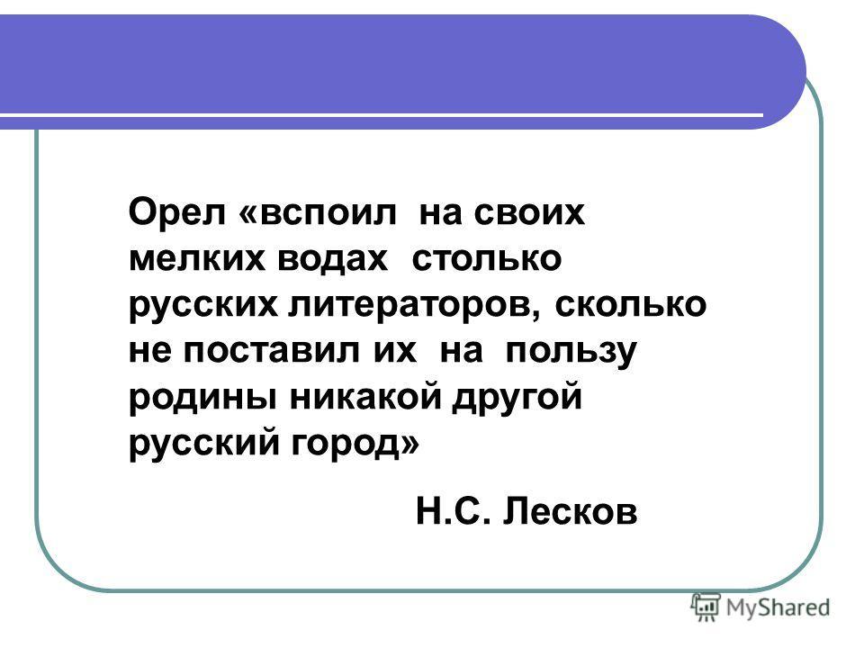 Орел «вспоил на своих мелких водах столько русских литераторов, сколько не поставил их на пользу родины никакой другой русский город» Н.С. Лесков