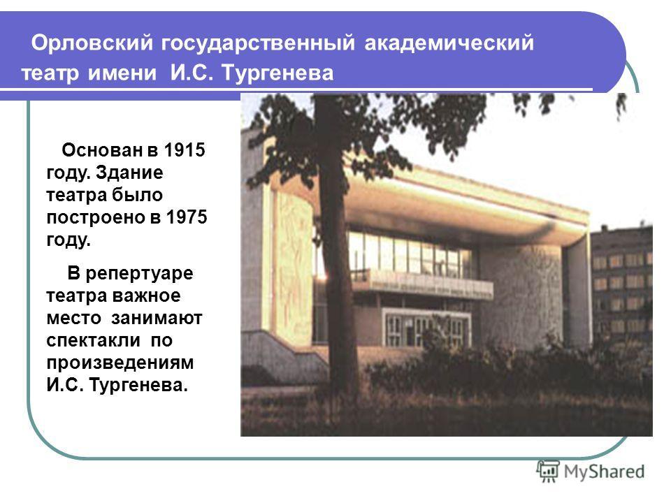 Орловский государственный академический театр имени И.С. Тургенева Основан в 1915 году. Здание театра было построено в 1975 году. В репертуаре театра важное место занимают спектакли по произведениям И.С. Тургенева.