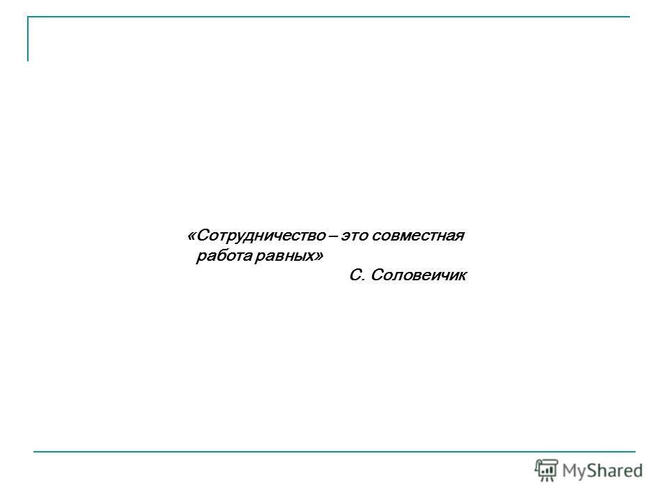 «Сотрудничество – это совместная работа равных» С. Соловеичик