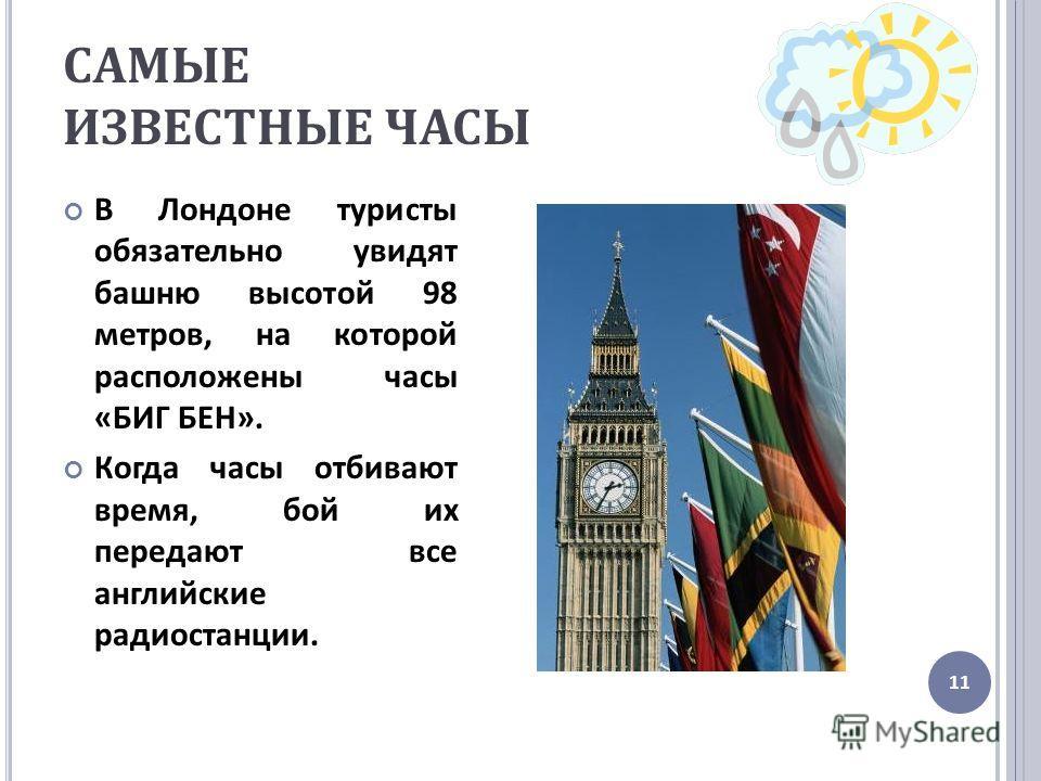 САМЫЕ ИЗВЕСТНЫЕ ЧАСЫ В Лондоне туристы обязательно увидят башню высотой 98 метров, на которой расположены часы « БИГ БЕН ». Когда часы отбивают время, бой их передают все английские радиостанции. 11