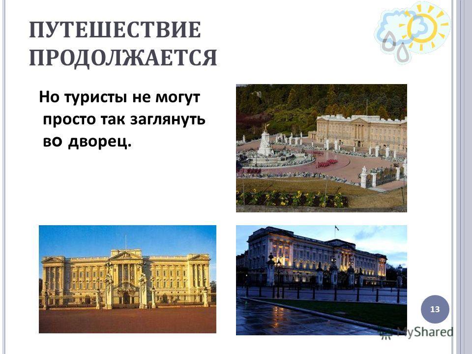 ПУТЕШЕСТВИЕ ПРОДОЛЖАЕТСЯ Но туристы не могут просто так заглянуть в о дворец. 13