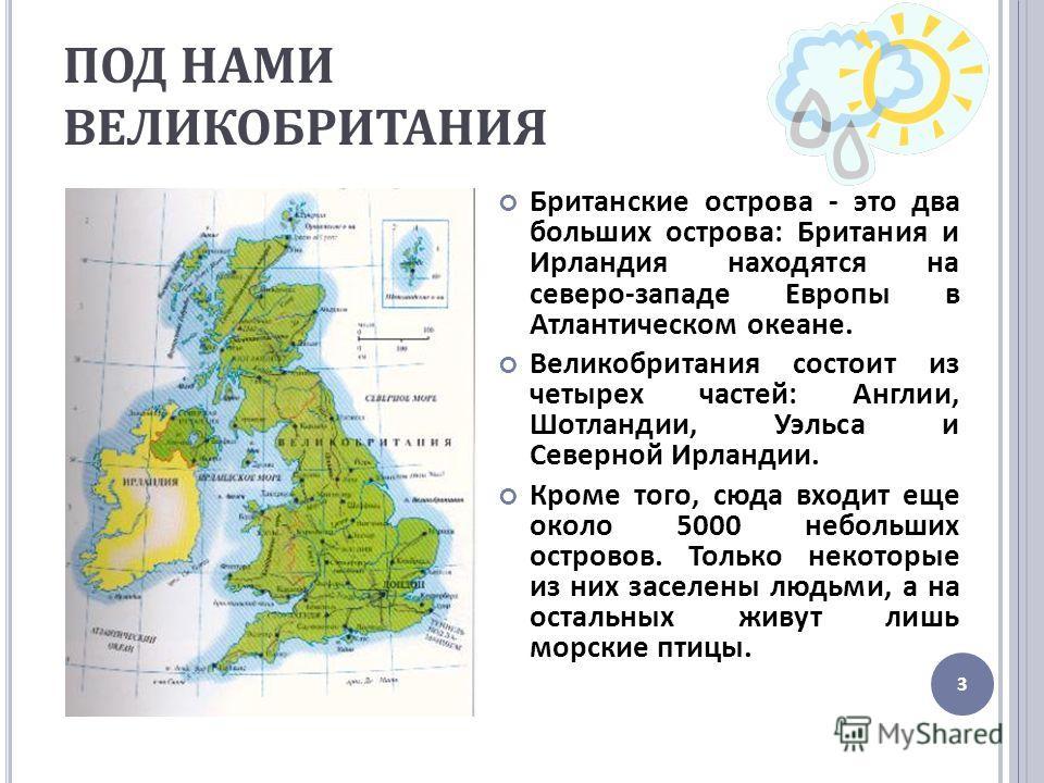 ПОД НАМИ ВЕЛИКОБРИТАНИЯ Британские острова - это два больших острова : Британия и Ирландия находятся на северо - западе Европы в Атлантическом океане. Великобритания состоит из четырех частей : Англии, Шотландии, Уэльса и Северной Ирландии. Кроме тог