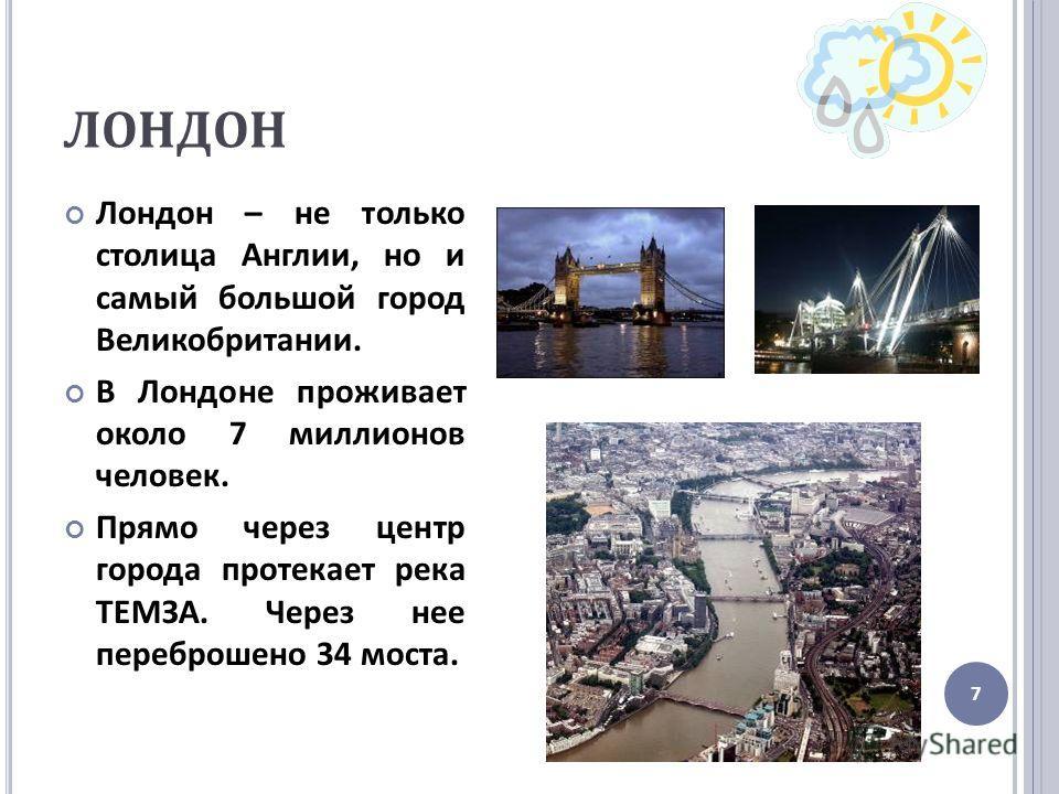 ЛОНДОН Лондон – не только столица Англии, но и самый большой город Великобритании. В Лондоне проживает около 7 миллионов человек. Прямо через центр города протекает река ТЕМЗА. Через нее переброшено 34 моста. 7
