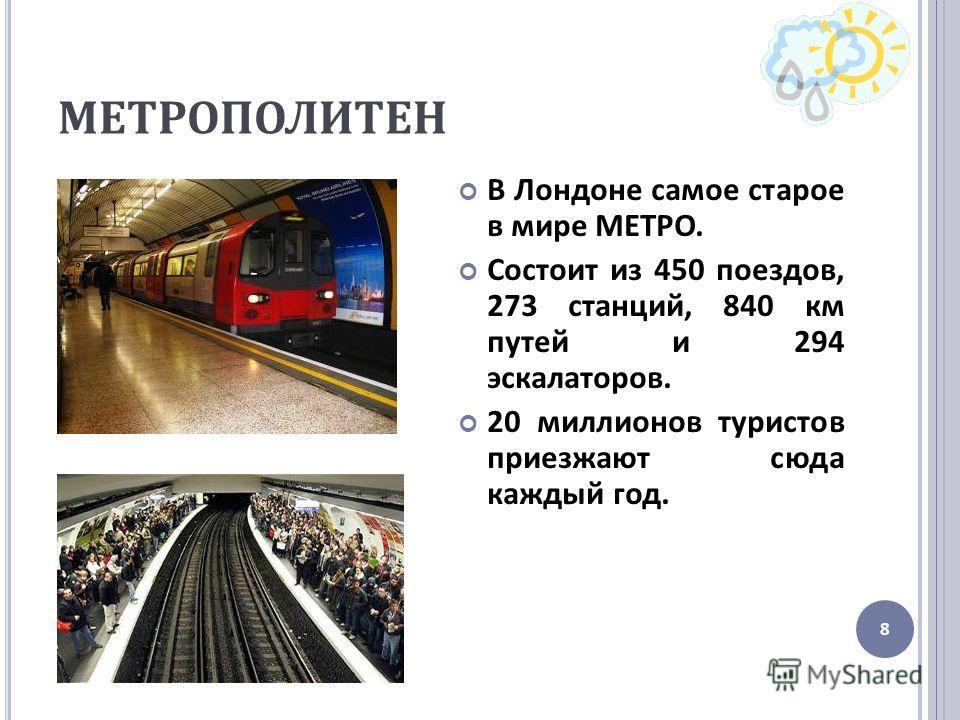 МЕТРОПОЛИТЕН В Лондоне самое старое в мире МЕТРО. Состоит из 450 поездов, 273 станций, 840 км путей и 294 эскалаторов. 20 миллионов туристов приезжают сюда каждый год. 8