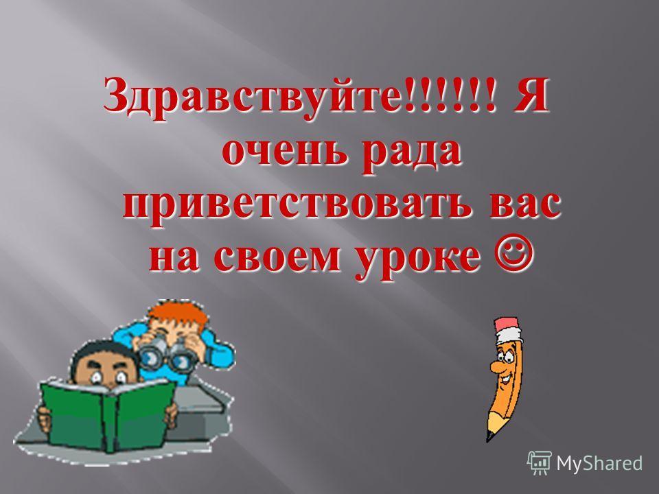 Здравствуйте !!!!!! Я очень рада приветствовать вас на своем уроке Здравствуйте !!!!!! Я очень рада приветствовать вас на своем уроке