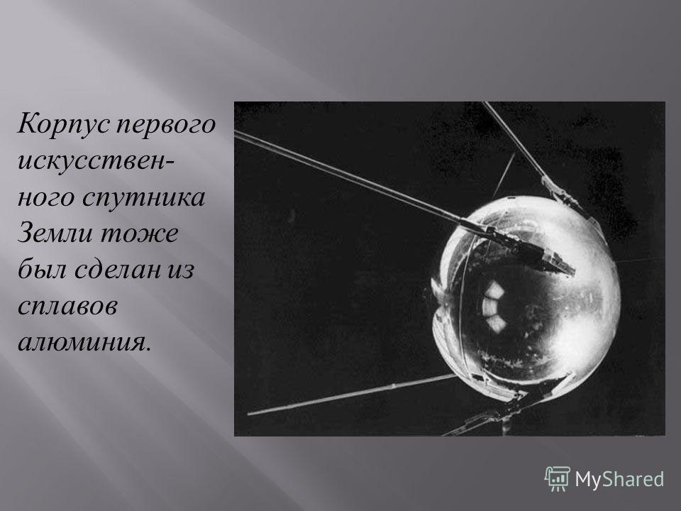 Корпус первого искусствен - ного спутника Земли тоже был сделан из сплавов алюминия.