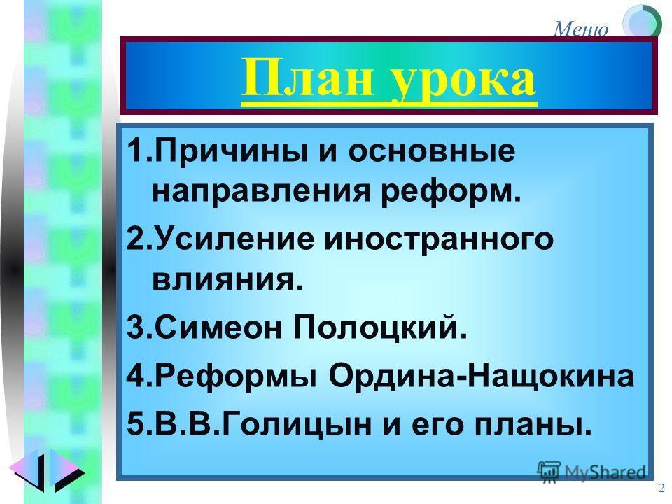 Меню 2 План урока 1.Причины и основные направления реформ. 2.Усиление иностранного влияния. 3.Симеон Полоцкий. 4.Реформы Ордина-Нащокина 5.В.В.Голицын и его планы.