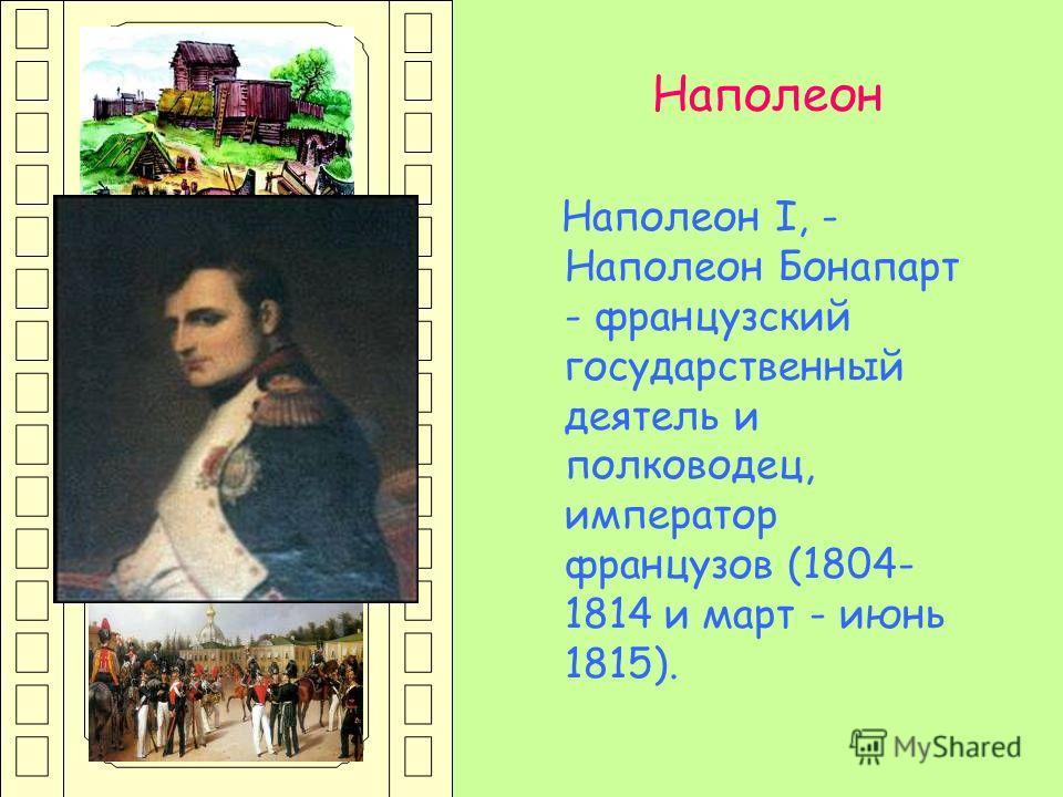 Наполеон I, - Наполеон Бонапарт - французский государственный деятель и полководец, император французов (1804- 1814 и март - июнь 1815). Наполеон