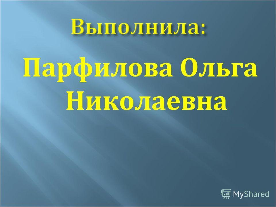 Выполнила: Парфилова Ольга Николаевна