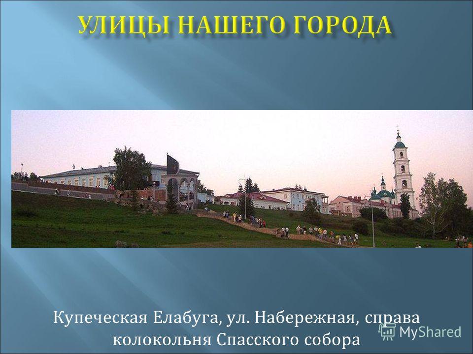 УЛИЦЫ НАШЕГО ГОРОДА Купеческая Елабуга, ул. Набережная, справа колокольня Спасского собора