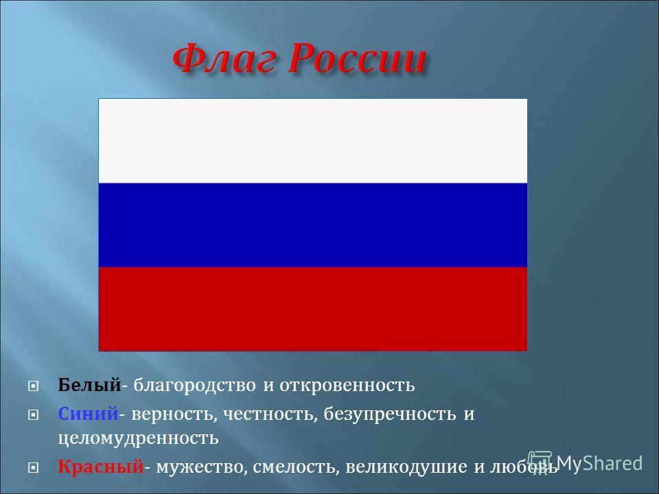 Флаг России Белый- благородство и откровенность Синий- верность, честность, безупречность и целомудренность Красный- мужество, смелость, великодушие и любовь