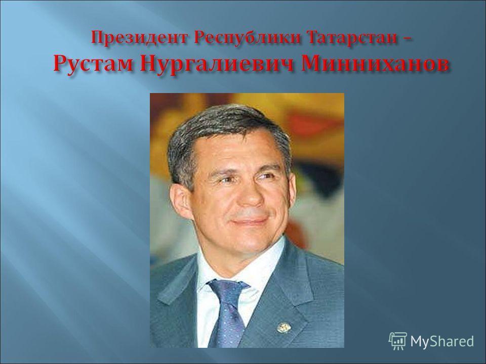 Президент Республики Татарстан – Рустам Нургалиевич Минниханов