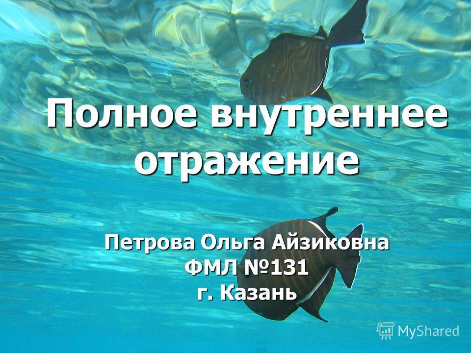Полное внутреннее отражение Петрова Ольга Айзиковна ФМЛ 131 г. Казань