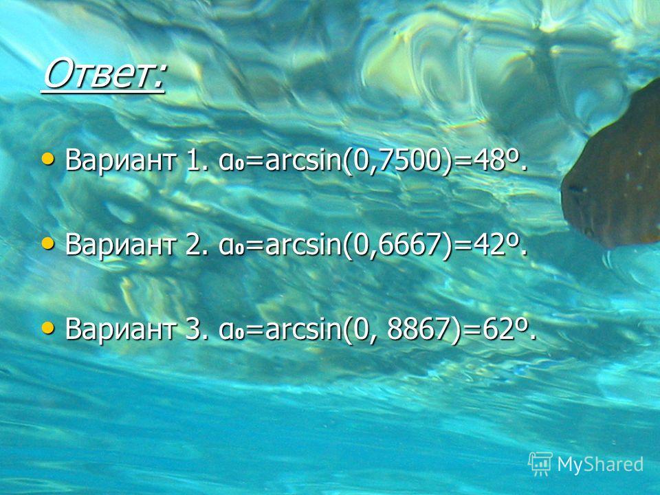 Ответ: Вариант 1. α 0 =arcsin(0,7500)=48º. Вариант 1. α 0 =arcsin(0,7500)=48º. Вариант 2. α 0 =arcsin(0,6667)=42º. Вариант 2. α 0 =arcsin(0,6667)=42º. Вариант 3. α 0 =arcsin(0, 8867)=62º. Вариант 3. α 0 =arcsin(0, 8867)=62º.