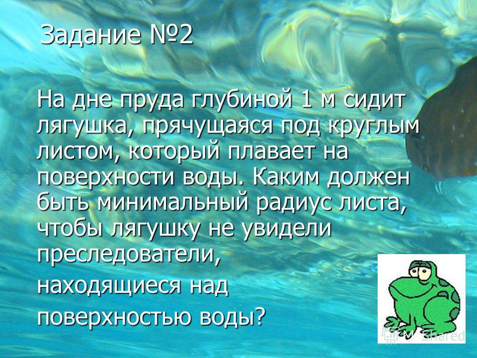 Задание 2 На дне пруда глубиной 1 м сидит лягушка, прячущаяся под круглым листом, который плавает на поверхности воды. Каким должен быть минимальный радиус листа, чтобы лягушку не увидели преследователи, находящиеся над поверхностью воды?