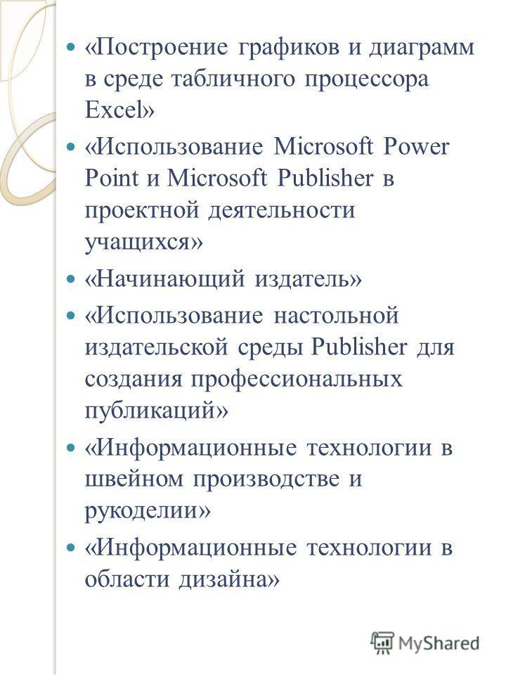 «Построение графиков и диаграмм в среде табличного процессора Еxcel» «Использование Microsoft Рower Point и Microsoft Publisher в проектной деятельности учащихся» «Начинающий издатель» «Использование настольной издательской среды Publisher для создан