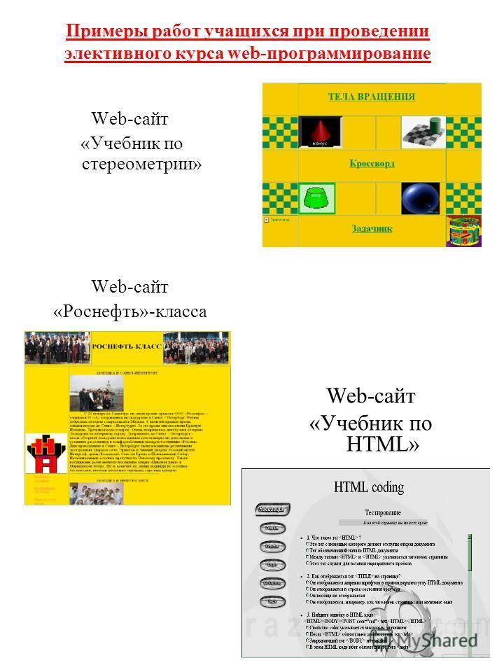 Примеры работ учащихся при проведении элективного курса web-программирование Web-сайт «Учебник по HTML» Web-сайт «Учебник по стереометрии» Web-сайт «Роснефть»-класса