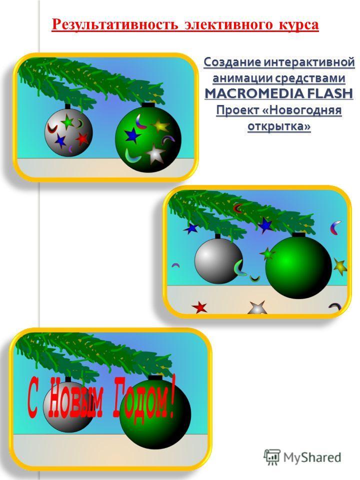 Создание интерактивной анимации средствами MACROMEDIA FLASH Проект « Новогодняя открытка » Результативность элективного курса
