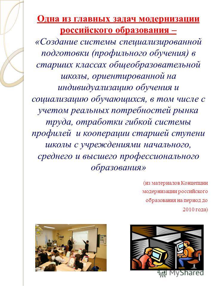 Одна из главных задач модернизации российского образования – «Создание системы специализированной подготовки (профильного обучения) в старших классах общеобразовательной школы, ориентированной на индивидуализацию обучения и социализацию обучающихся,