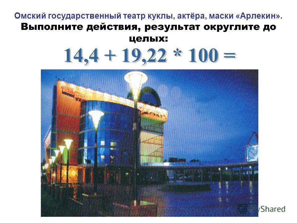 Омский государственный театр куклы, актёра, маски «Арлекин». Выполните действия, результат округлите до целых:
