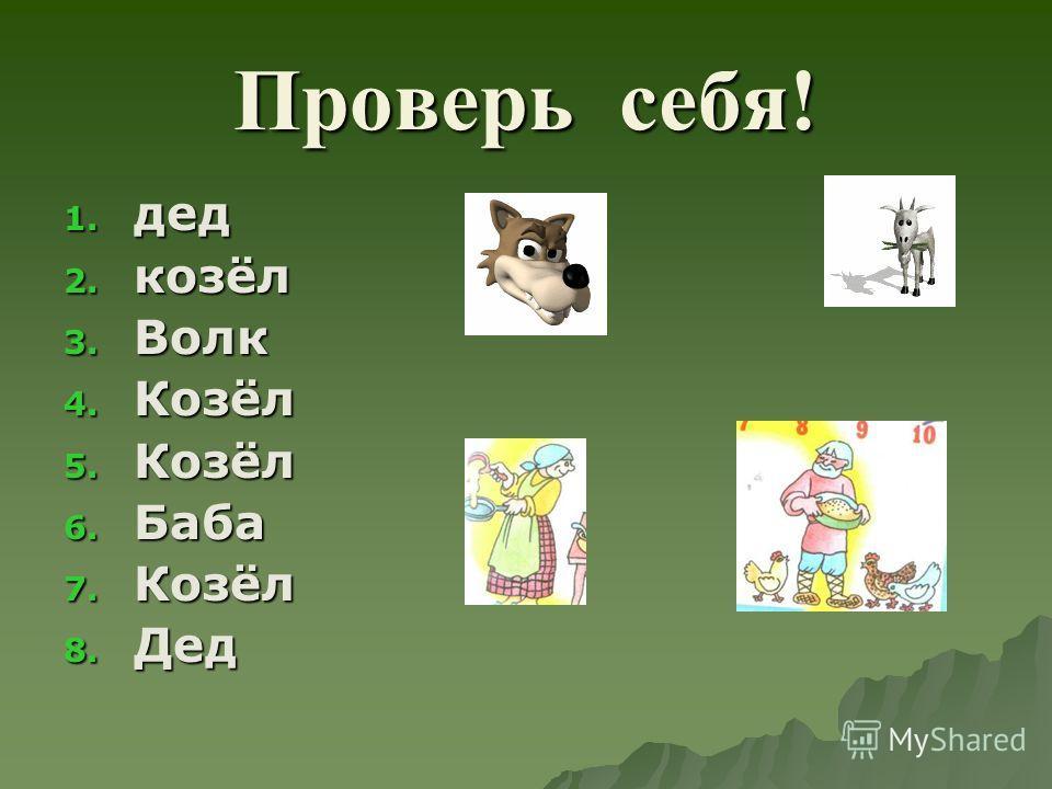 Проверь себя! 1. дед 2. козёл 3. Волк 4. Козёл 5. Козёл 6. Баба 7. Козёл 8. Дед