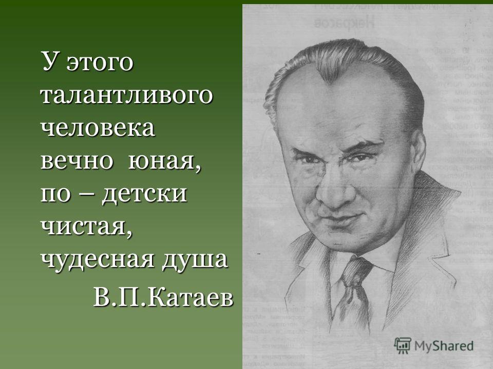 У этого талантливого человека вечно юная, по – детски чистая, чудесная душа У этого талантливого человека вечно юная, по – детски чистая, чудесная душа В.П.Катаев В.П.Катаев
