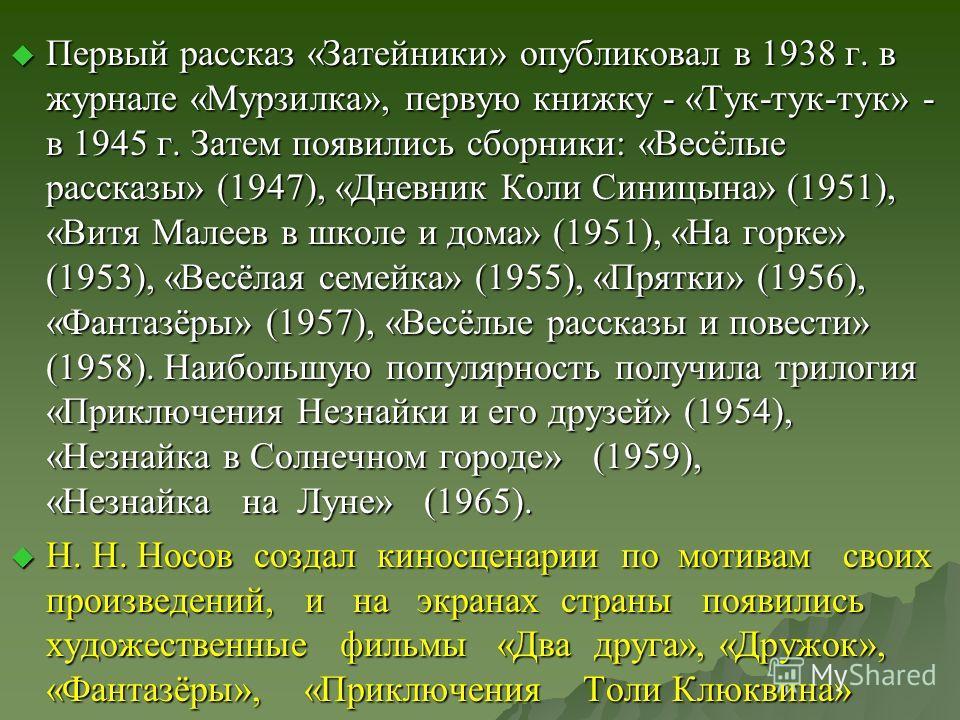 Первый рассказ «Затейники» опубликовал в 1938 г. в журнале «Мурзилка», первую книжку - «Тук-тук-тук» - в 1945 г. Затем появились сборники: «Весёлые рассказы» (1947), «Дневник Коли Синицына» (1951), «Витя Малеев в школе и дома» (1951), «На горке» (195