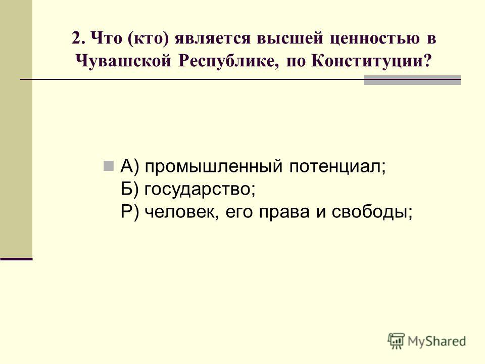 2. Что (кто) является высшей ценностью в Чувашской Республике, по Конституции? А) промышленный потенциал; Б) государство; Р) человек, его права и свободы;