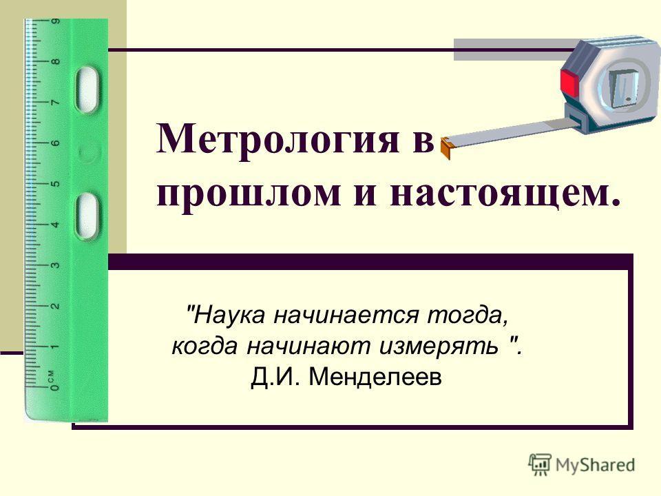 Метрология в прошлом и настоящем. Наука начинается тогда, когда начинают измерять . Д.И. Менделеев