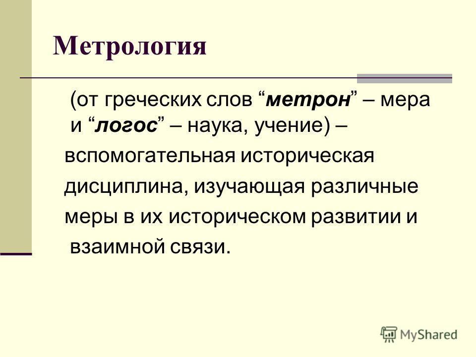 Метрология (от греческих слов метрон – мера и логос – наука, учение) – вспомогательная историческая дисциплина, изучающая различные меры в их историческом развитии и взаимной связи.