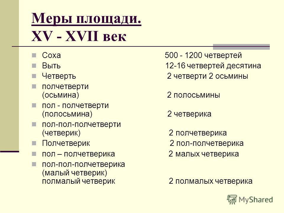 Меры площади. XV - XVII век Соха 500 - 1200 четвертей Выть 12-16 четвертей десятина Четверть 2 четверти 2 осьмины полчетверти (осьмина) 2 полосьмины пол - полчетверти (полосьмина) 2 четверика пол-пол-полчетверти (четверик) 2 полчетверика Полчетверик