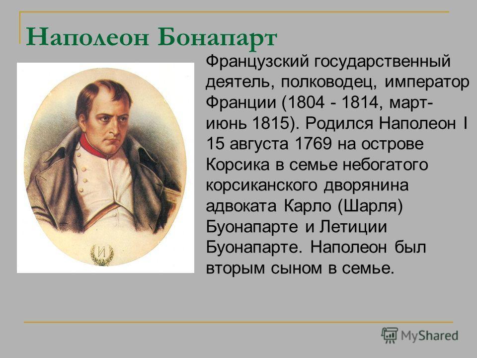 Наполеон Бонапарт Французский государственный деятель, полководец, император Франции (1804 - 1814, март- июнь 1815). Родился Наполеон I 15 августа 1769 на острове Корсика в семье небогатого корсиканского дворянина адвоката Карло (Шарля) Буонапарте и