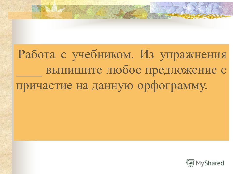 Работа с учебником. Из упражнения ____ выпишите любое предложение с причастие на данную орфограмму.
