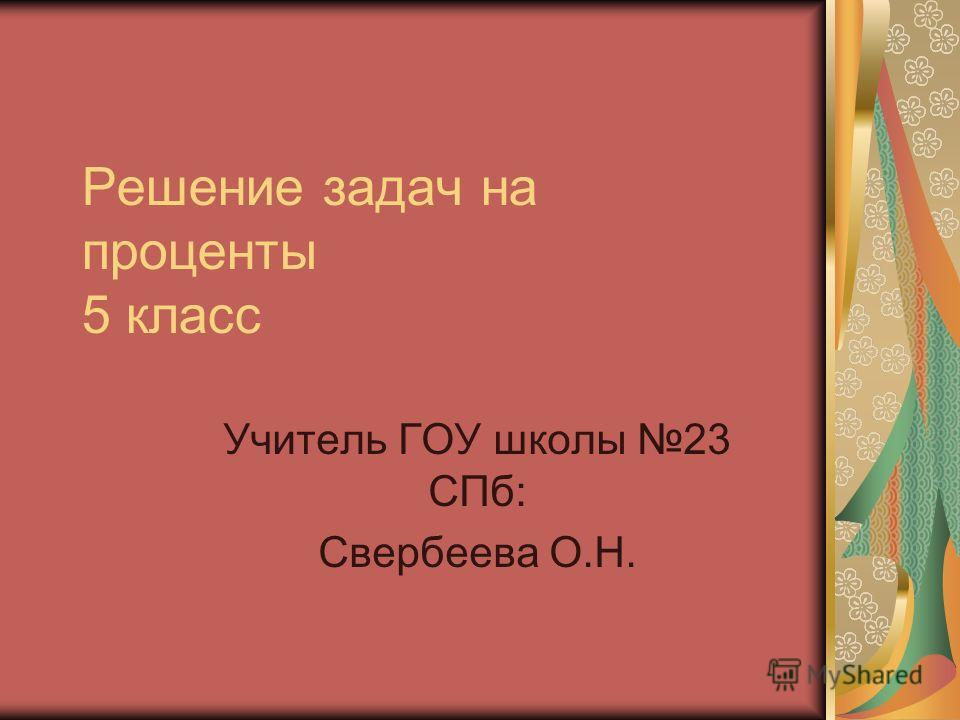 Решение задач на проценты 5 класс Учитель ГОУ школы 23 СПб: Свербеева О.Н.