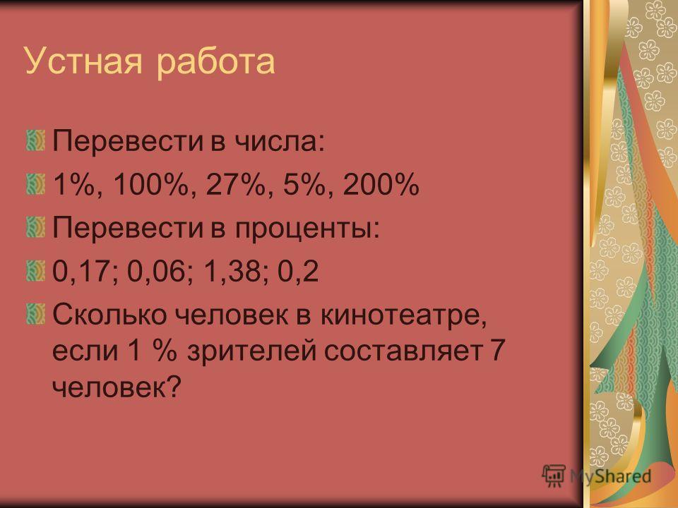 Устная работа Перевести в числа: 1%, 100%, 27%, 5%, 200% Перевести в проценты: 0,17; 0,06; 1,38; 0,2 Сколько человек в кинотеатре, если 1 % зрителей составляет 7 человек?
